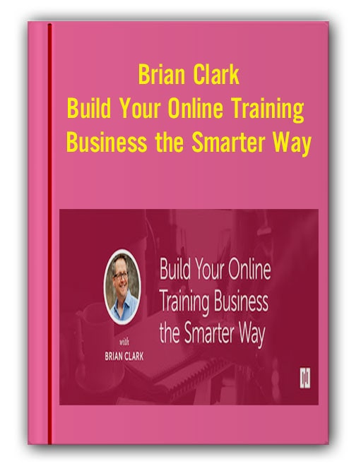 Brian Clark - Build Your Online Training Business the Smarter Way