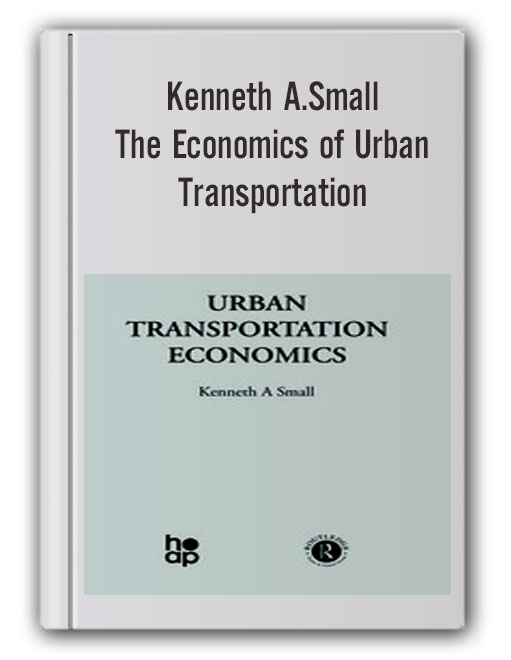 Kenneth A.Small - The Economics of Urban Transportation