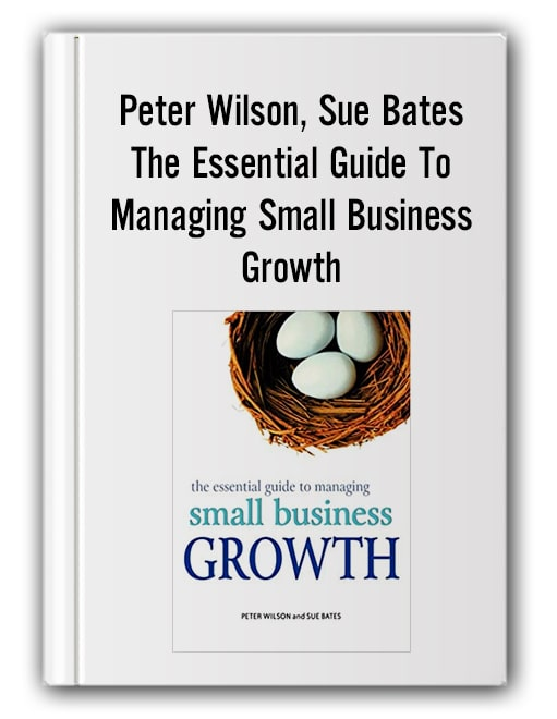 Peter Wilson, Sue Bates - The Essential Guide To Managing Small Business Growth